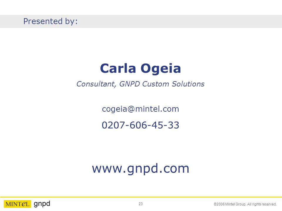 23 ©2006 Mintel Group. All rights reserved. Carla Ogeia Consultant, GNPD Custom Solutions cogeia@mintel.com 0207-606-45-33 www.gnpd.com Presented by: