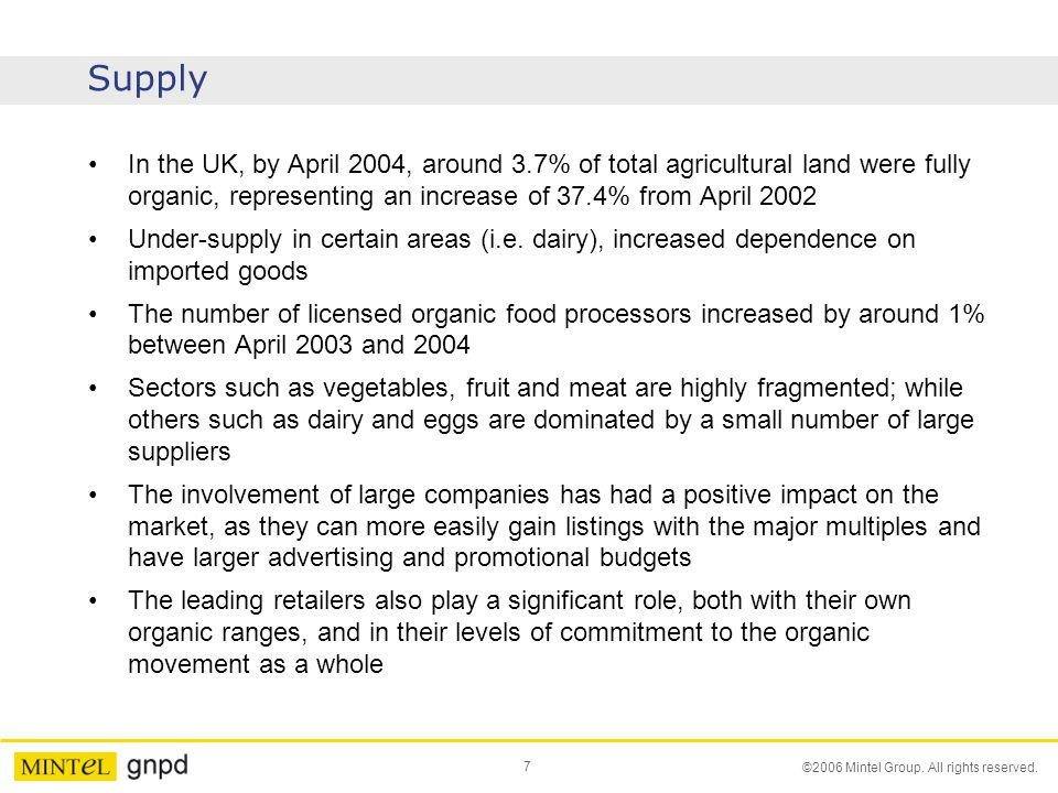 7 ©2006 Mintel Group. All rights reserved. Supply In the UK, by April 2004, around 3.7% of total agricultural land were fully organic, representing an