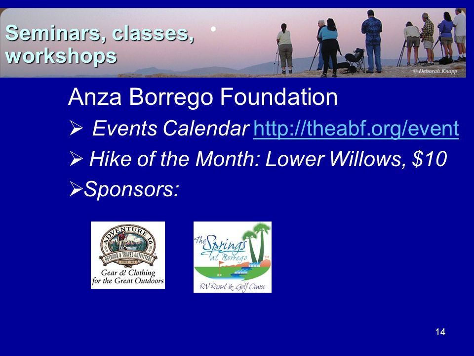 14 Anza Borrego Foundation  Events Calendar http://theabf.org/eventhttp://theabf.org/event  Hike of the Month: Lower Willows, $10  Sponsors: Seminars, classes, workshops