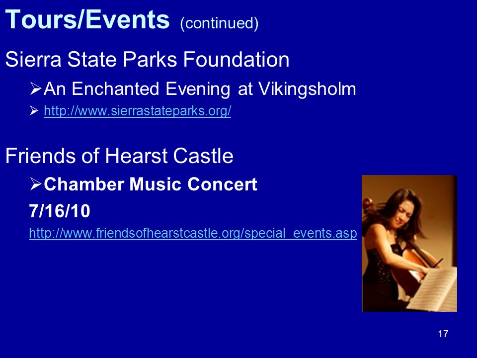 17 Tours/Events (continued) Sierra State Parks Foundation  An Enchanted Evening at Vikingsholm  http://www.sierrastateparks.org/ http://www.sierrastateparks.org/ Friends of Hearst Castle  Chamber Music Concert 7/16/10 http://www.friendsofhearstcastle.org/special_events.asp