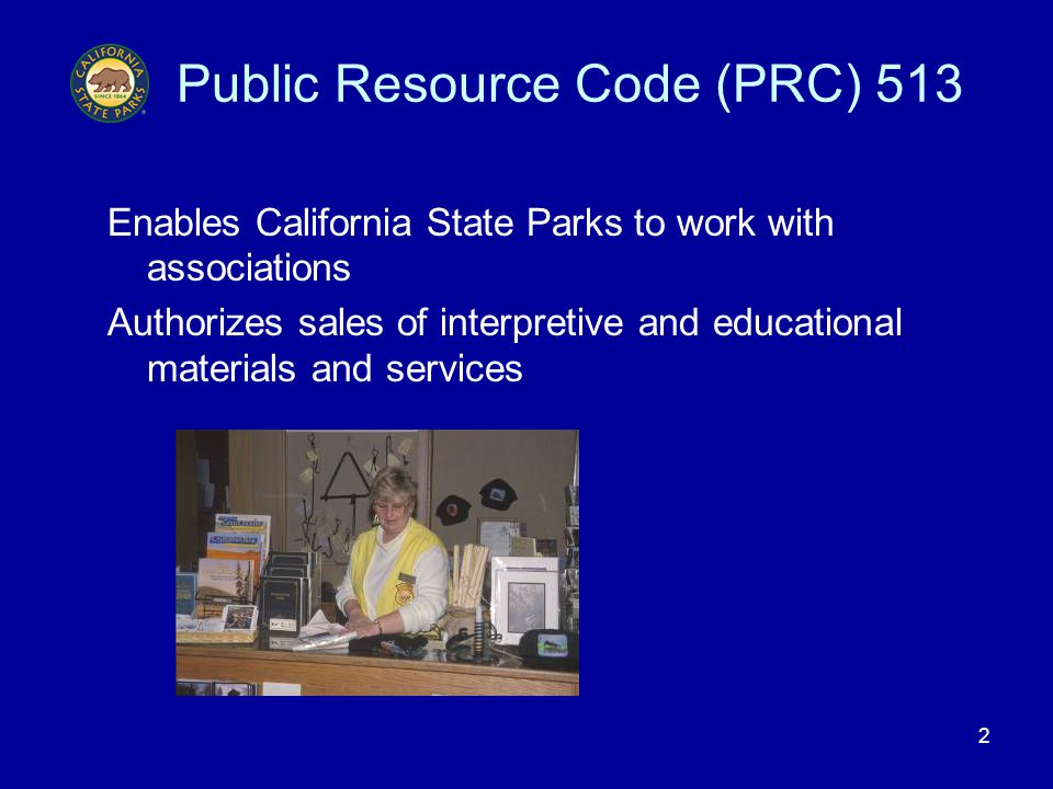 2 Public Resource Code (PRC) 513 Enables California State Parks to work with associations Authorizes sales of interpretive and educational materials and services