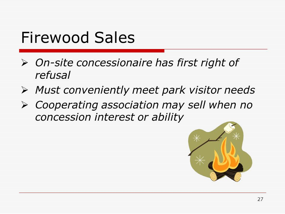 27 Firewood Sales  On-site concessionaire has first right of refusal  Must conveniently meet park visitor needs  Cooperating association may sell when no concession interest or ability