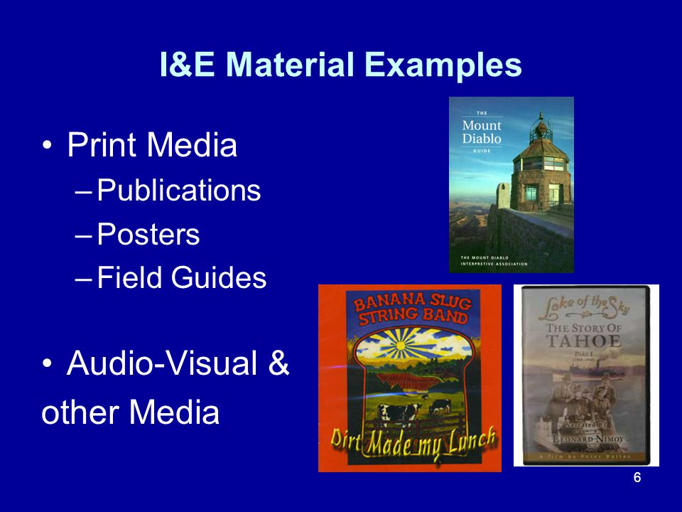 6 I&E Material Examples Print Media –Publications –Posters –Field Guides Audio-Visual & other Media