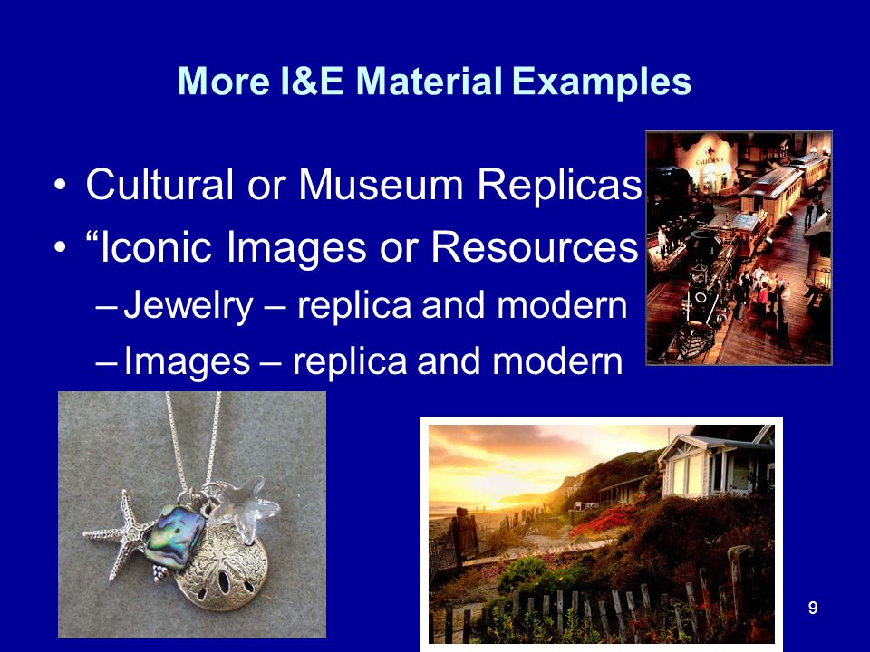 9 More I&E Material Examples Cultural or Museum Replicas Iconic Images or Resources –Jewelry – replica and modern –Images – replica and modern