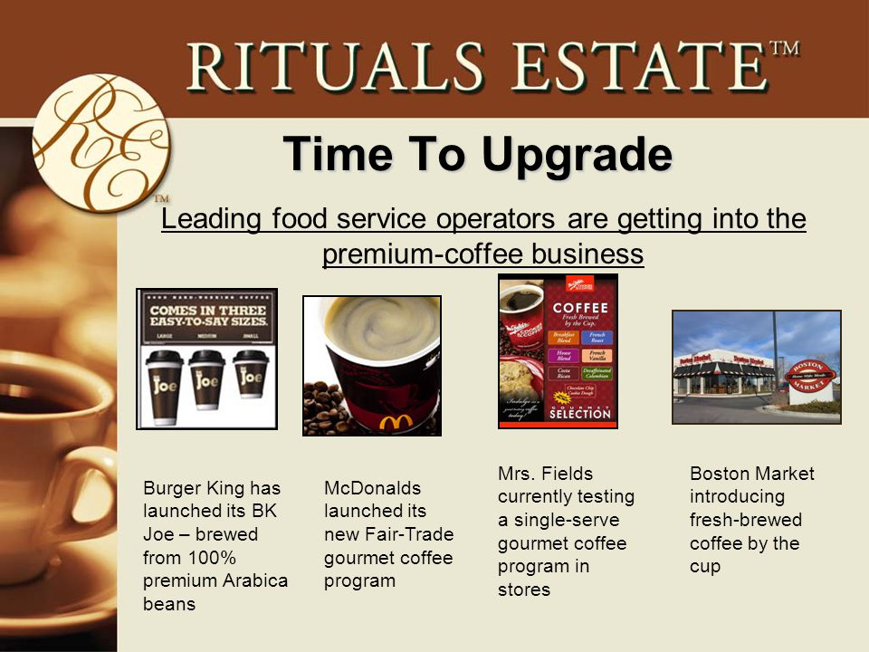 Time To Upgrade Leading food service operators are getting into the premium-coffee business Burger King has launched its BK Joe – brewed from 100% premium Arabica beans McDonalds launched its new Fair-Trade gourmet coffee program Mrs.
