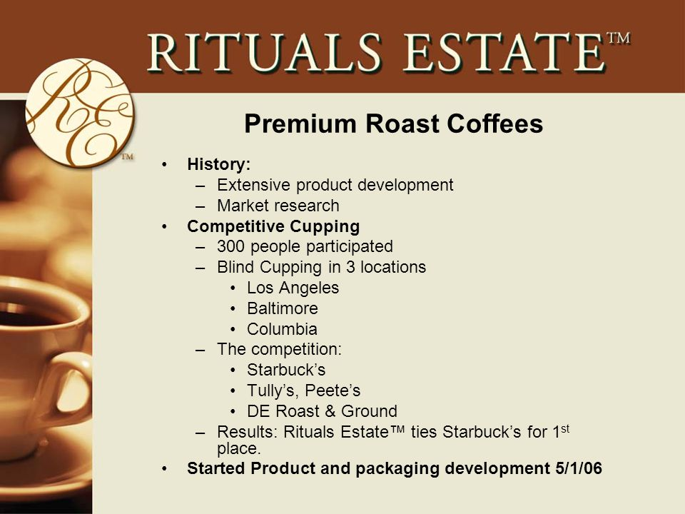 Premium Roast Coffees History: –Extensive product development –Market research Competitive Cupping –300 people participated –Blind Cupping in 3 locations Los Angeles Baltimore Columbia –The competition: Starbuck's Tully's, Peete's DE Roast & Ground –Results: Rituals Estate™ ties Starbuck's for 1 st place.