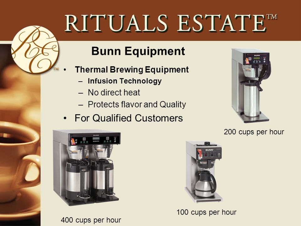 Bunn Equipment Thermal Brewing Equipment –Infusion Technology –No direct heat –Protects flavor and Quality For Qualified Customers 200 cups per hour 100 cups per hour 400 cups per hour