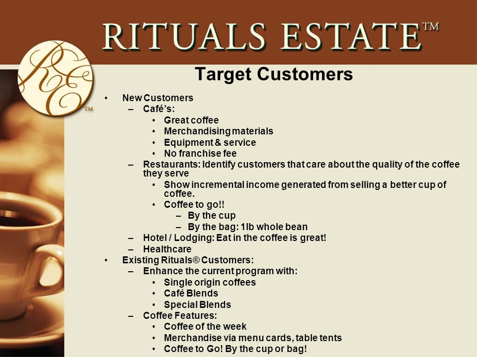 Target Customers New Customers –Café's: Great coffee Merchandising materials Equipment & service No franchise fee –Restaurants: Identify customers that care about the quality of the coffee they serve Show incremental income generated from selling a better cup of coffee.