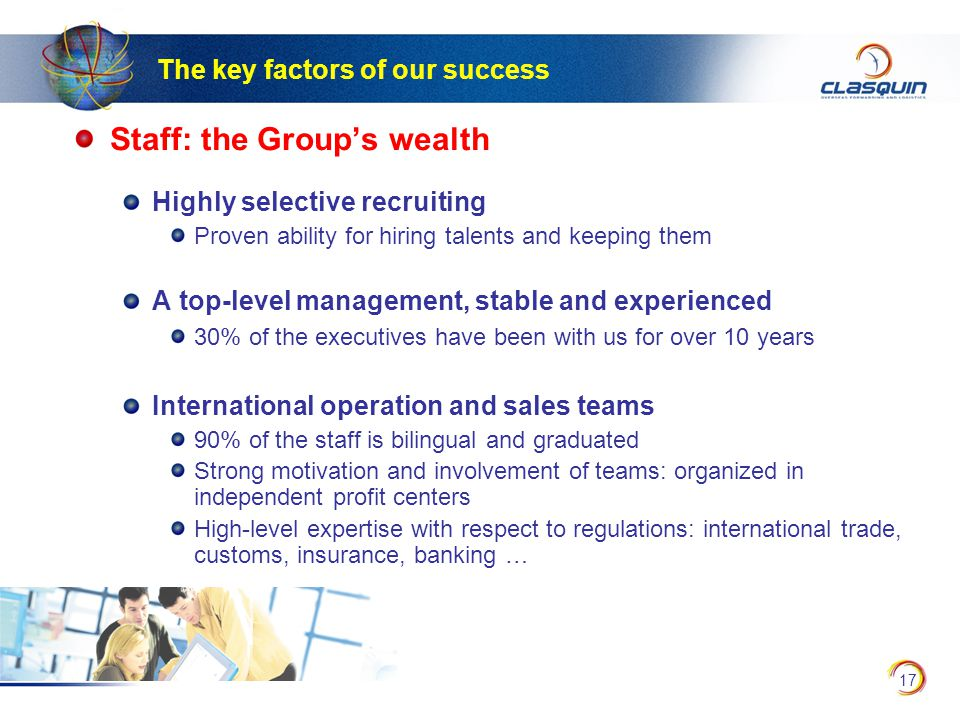 17 Staff: the Group's wealth Highly selective recruiting Proven ability for hiring talents and keeping them A top-level management, stable and experienced 30% of the executives have been with us for over 10 years International operation and sales teams 90% of the staff is bilingual and graduated Strong motivation and involvement of teams: organized in independent profit centers High-level expertise with respect to regulations: international trade, customs, insurance, banking … The key factors of our success
