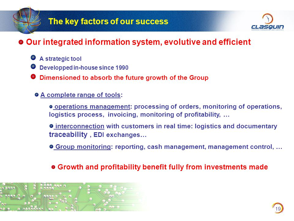 19 Our integrated information system, evolutive and efficient A strategic tool Developped in-house since 1990 Dimensioned to absorb the future growth of the Group A complete range of tools: operations management: processing of orders, monitoring of operations, logistics process, invoicing, monitoring of profitability, … interconnection with customers in real time: logistics and documentary traceability, EDI exchanges… Group monitoring: reporting, cash management, management control, … The key factors of our success Growth and profitability benefit fully from investments made