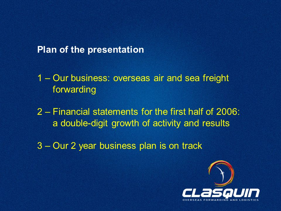 2 1 – Our business: overseas air and sea freight forwarding 2 – Financial statements for the first half of 2006: a double-digit growth of activity and results 3 – Our 2 year business plan is on track Plan of the presentation