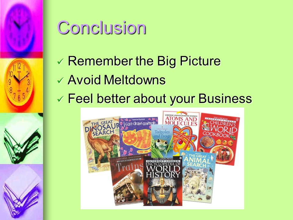 Conclusion Remember the Big Picture Avoid Meltdowns Feel better about your Business
