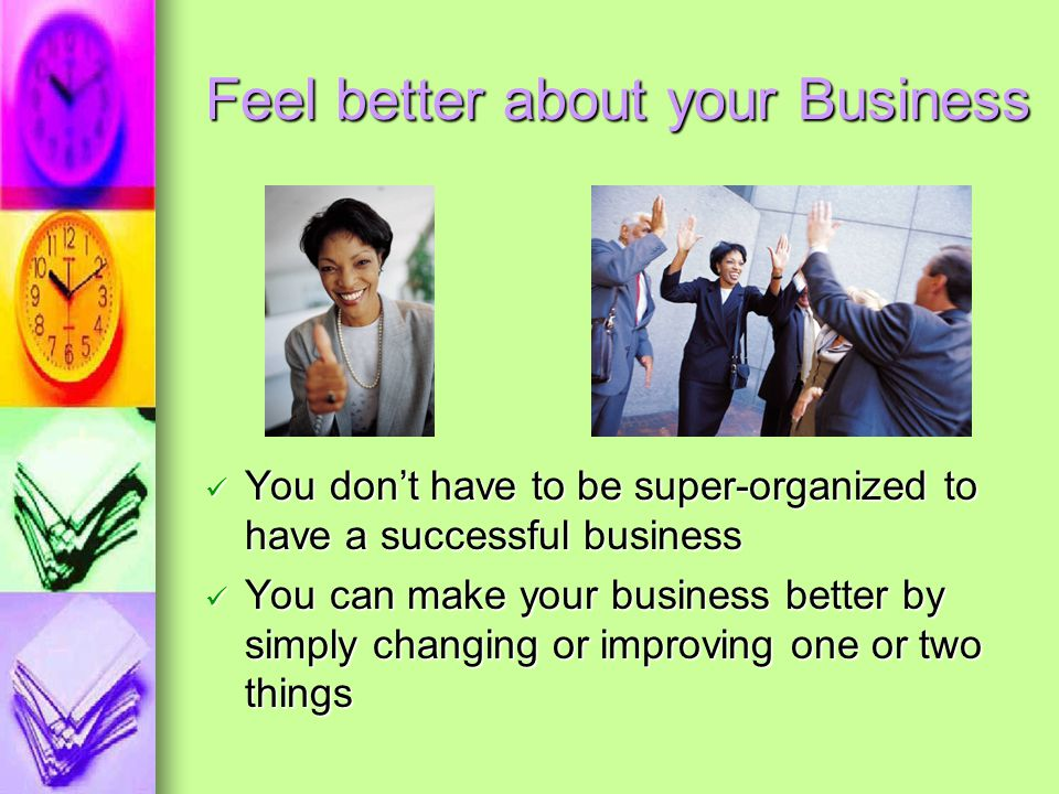Feel better about your Business You don't have to be super-organized to have a successful business You don't have to be super-organized to have a successful business You can make your business better by simply changing or improving one or two things You can make your business better by simply changing or improving one or two things