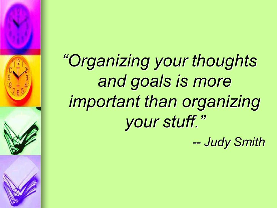 Organizing your thoughts and goals is more important than organizing your stuff. -- Judy Smith