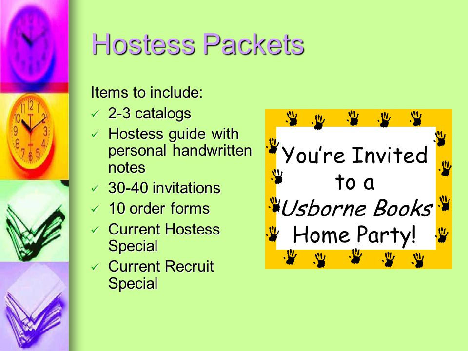 Hostess Packets Items to include: 2-3 catalogs 2-3 catalogs Hostess guide with personal handwritten notes Hostess guide with personal handwritten notes 30-40 invitations 30-40 invitations 10 order forms 10 order forms Current Hostess Special Current Hostess Special Current Recruit Special Current Recruit Special You're Invited to a Usborne Books Home Party!
