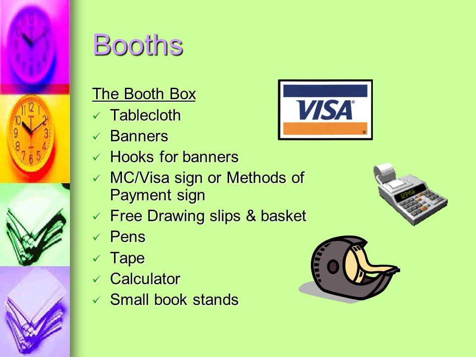 Booths The Booth Box Tablecloth Banners Hooks for banners MC/Visa sign or Methods of Payment sign Free Drawing slips & basket Pens Tape Calculator Small book stands