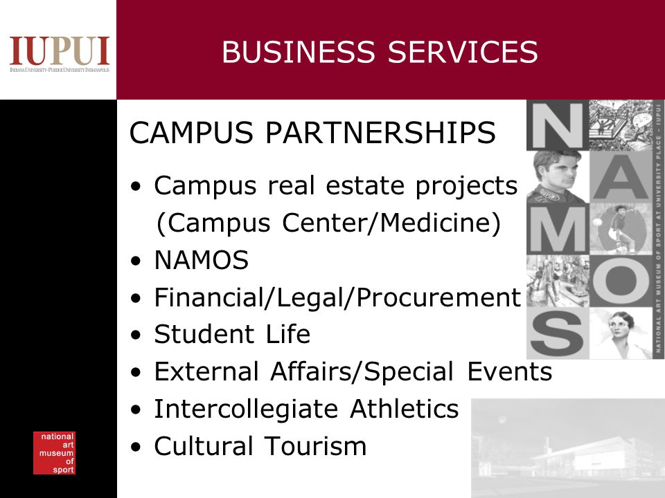 BUSINESS SERVICES CAMPUS PARTNERSHIPS Campus real estate projects (Campus Center/Medicine) NAMOS Financial/Legal/Procurement Student Life External Aff