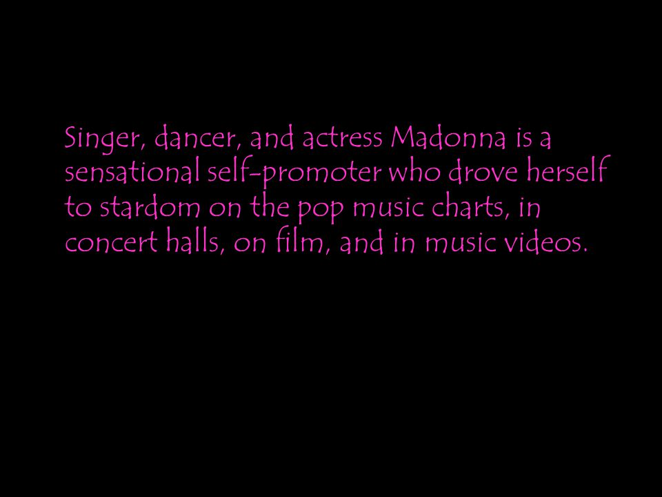Singer, dancer, and actress Madonna is a sensational self-promoter who drove herself to stardom on the pop music charts, in concert halls, on film, an