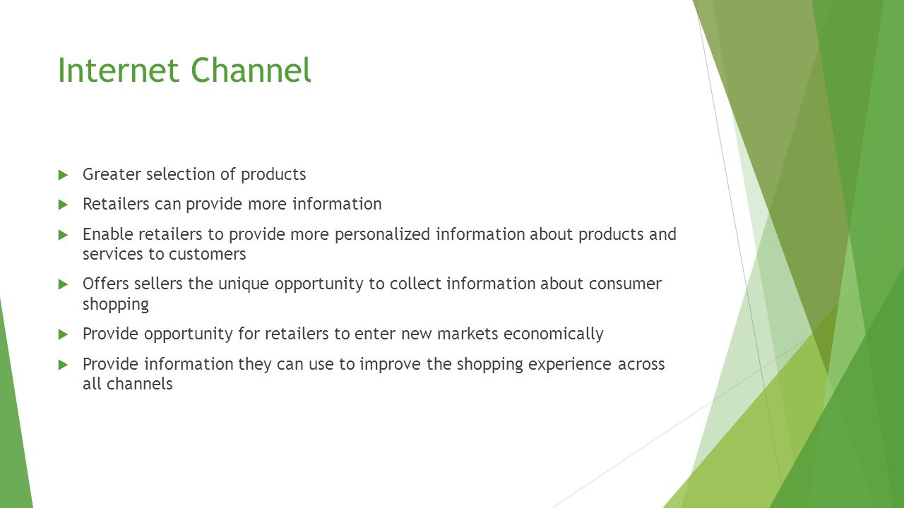 Internet Channel  Greater selection of products  Retailers can provide more information  Enable retailers to provide more personalized information about products and services to customers  Offers sellers the unique opportunity to collect information about consumer shopping  Provide opportunity for retailers to enter new markets economically  Provide information they can use to improve the shopping experience across all channels