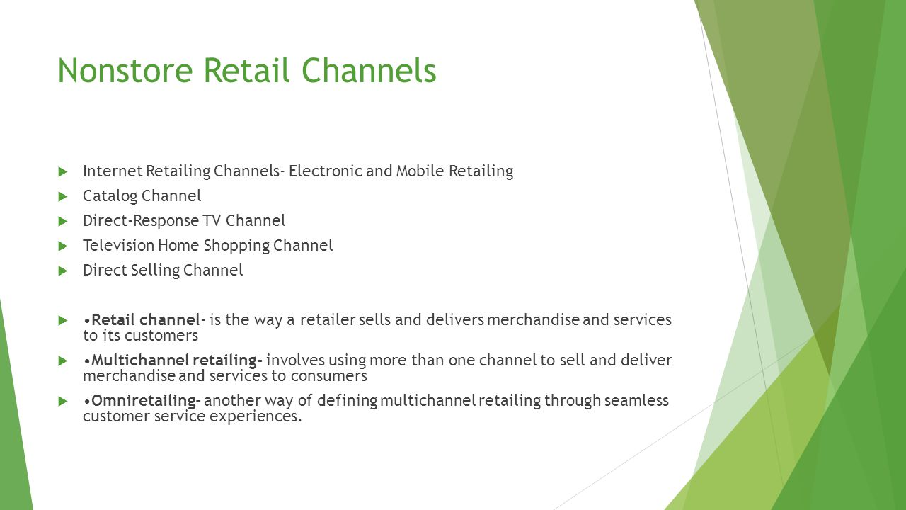 Nonstore Retail Channels  Internet Retailing Channels- Electronic and Mobile Retailing  Catalog Channel  Direct-Response TV Channel  Television Home Shopping Channel  Direct Selling Channel Retail channel- is the way a retailer sells and delivers merchandise and services to its customers Multichannel retailing- involves using more than one channel to sell and deliver merchandise and services to consumers Omniretailing- another way of defining multichannel retailing through seamless customer service experiences.