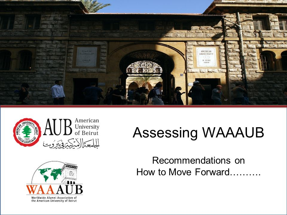 Recommendations Develop a better communication process with AUB alumni at large and the council members - Improve the AUB alumni mailing list - Work with Chapters to establish a strong regional database for AUB alumni - Continuously disseminate the briefings of WAAAUB meetings and updates - Provide AUB alumni with a life e-mail address - Develop a marketing strategy to promote WAAAUB and its publication in coordination with AUB alumni chapters Plan ahead ……… - Schedule the convention early in the year - Develop and distribute the WAAAUB annual agenda Develop an on-line payment platform for AUB alumni chapters October 2009North American Regional Gathering - Montreal, Canada2