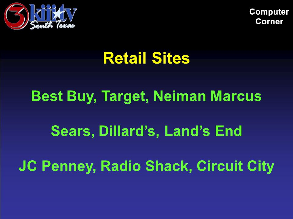 Computer Corner Retail Sites Best Buy, Target, Neiman Marcus Sears, Dillard's, Land's End JC Penney, Radio Shack, Circuit City