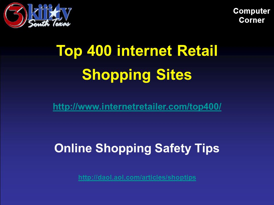 Computer Corner Top 400 internet Retail Shopping Sites http://www.internetretailer.com/top400/ Online Shopping Safety Tips http://daol.aol.com/articles/shoptips