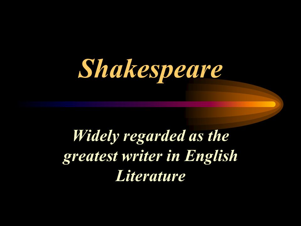 Shakespeare Widely regarded as the greatest writer in English Literature