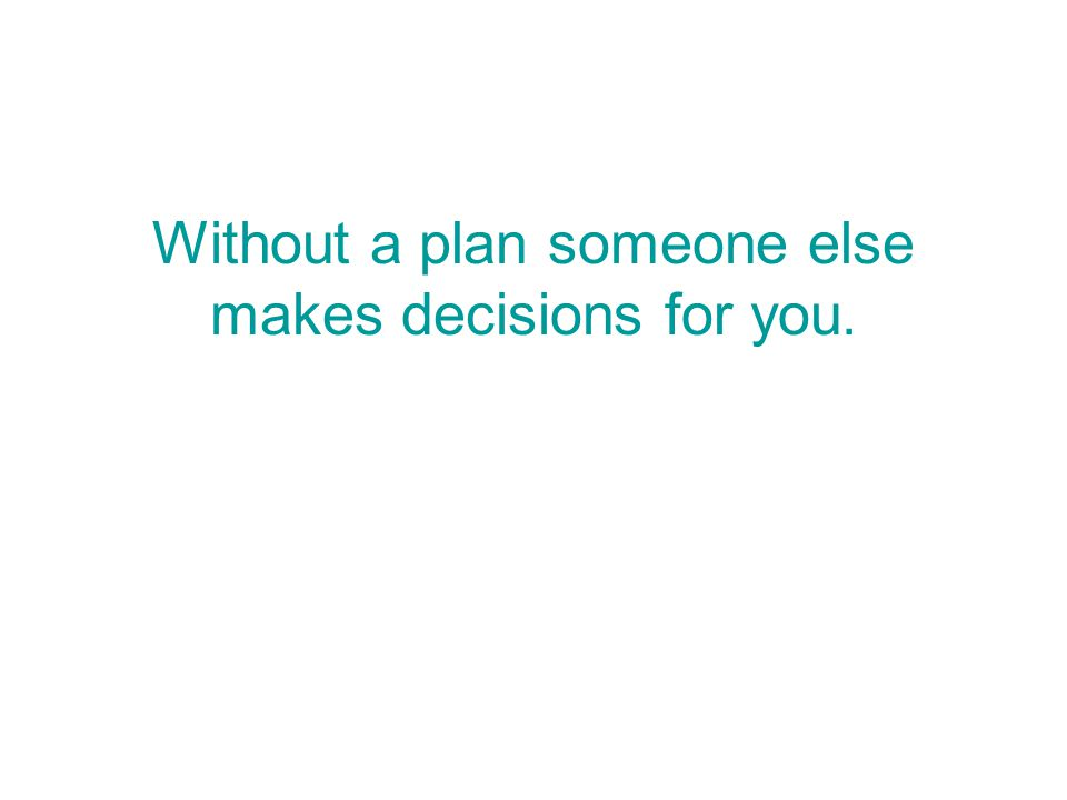 Without a plan someone else makes decisions for you.