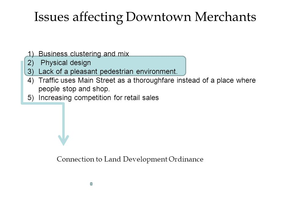 Issues affecting Downtown Merchants 1)Business clustering and mix 2) Physical design 3)Lack of a pleasant pedestrian environment.