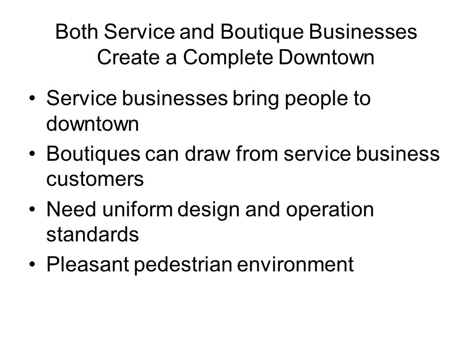 Both Service and Boutique Businesses Create a Complete Downtown Service businesses bring people to downtown Boutiques can draw from service business c