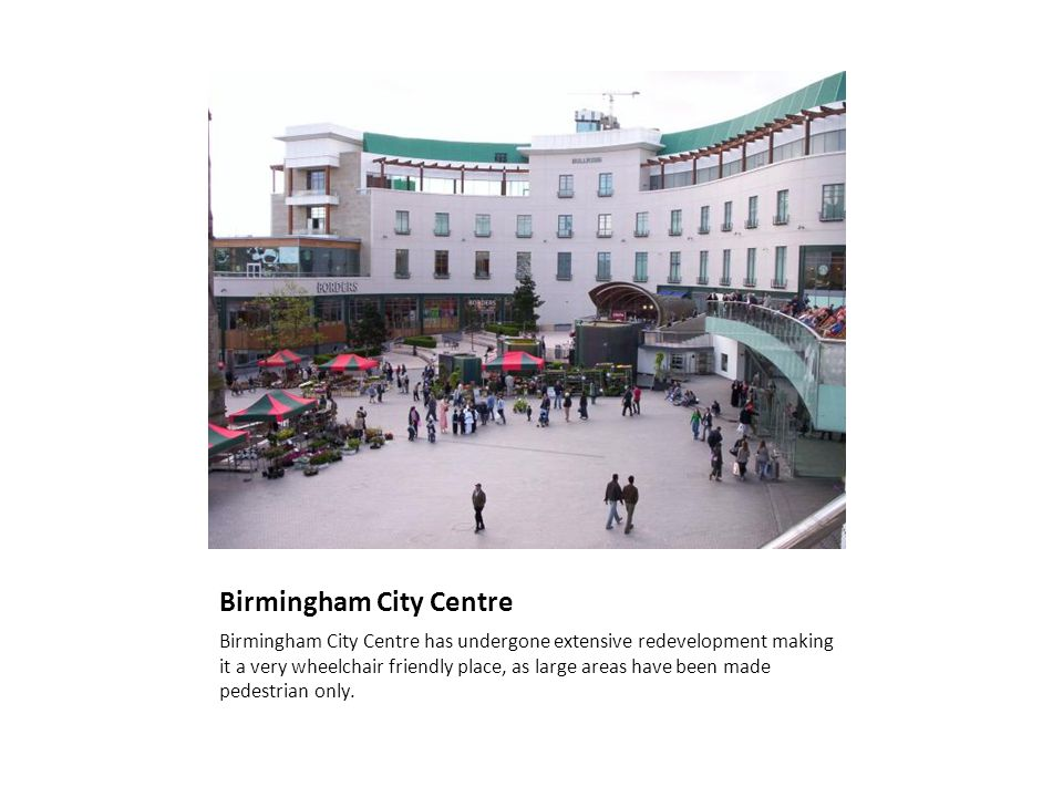 Birmingham City Centre Birmingham City Centre has undergone extensive redevelopment making it a very wheelchair friendly place, as large areas have been made pedestrian only.