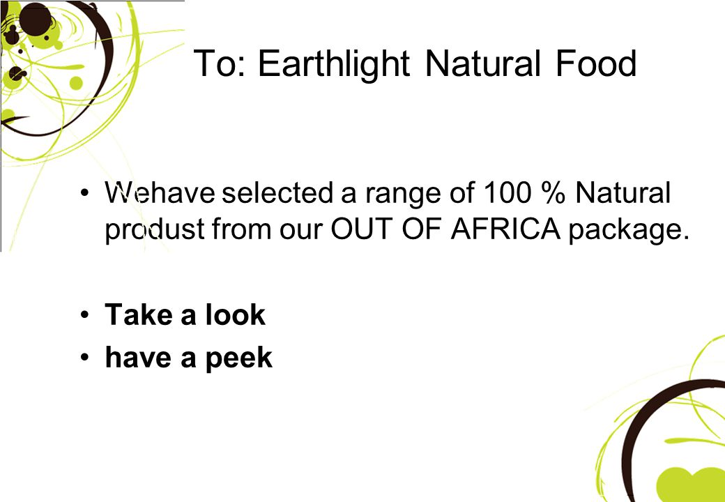To: Earthlight Natural Food Wehave selected a range of 100 % Natural produst from our OUT OF AFRICA package.