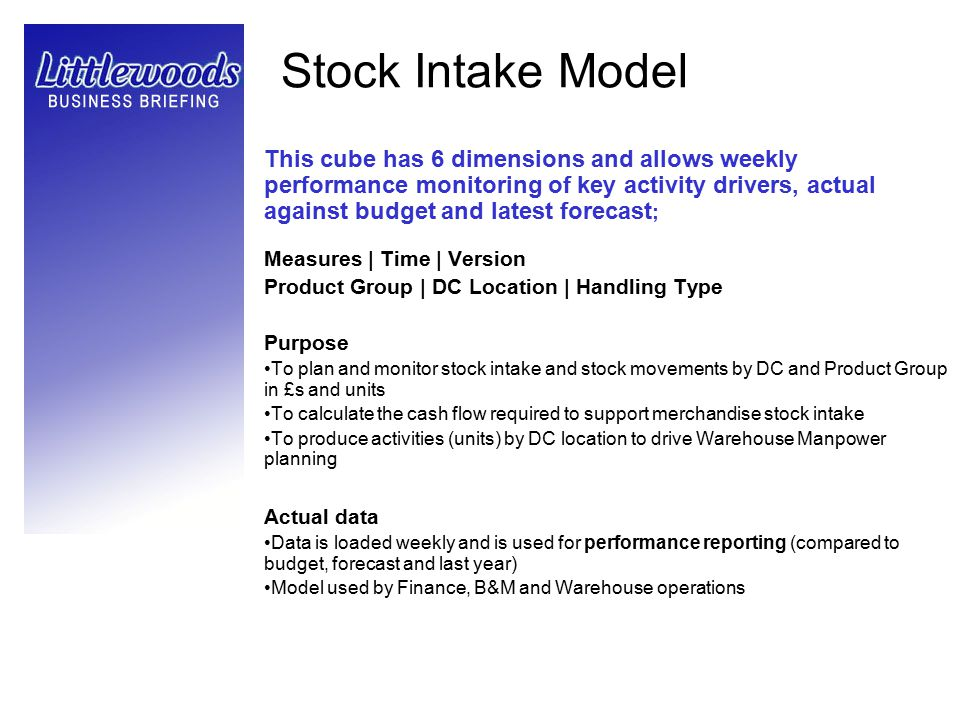 Stock Intake Model This cube has 6 dimensions and allows weekly performance monitoring of key activity drivers, actual against budget and latest forec