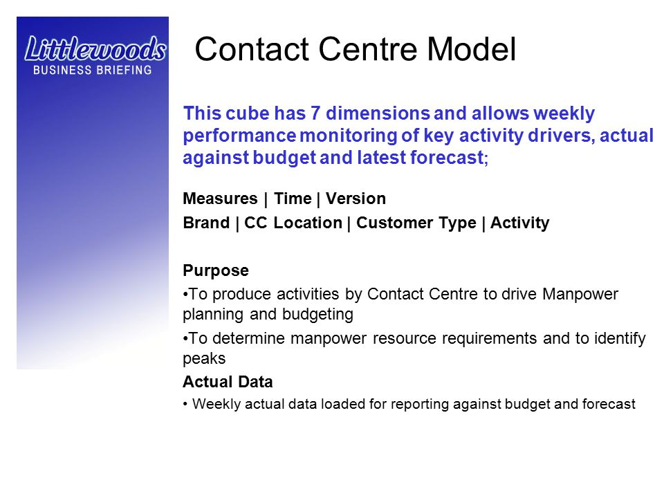 Contact Centre Model This cube has 7 dimensions and allows weekly performance monitoring of key activity drivers, actual against budget and latest for