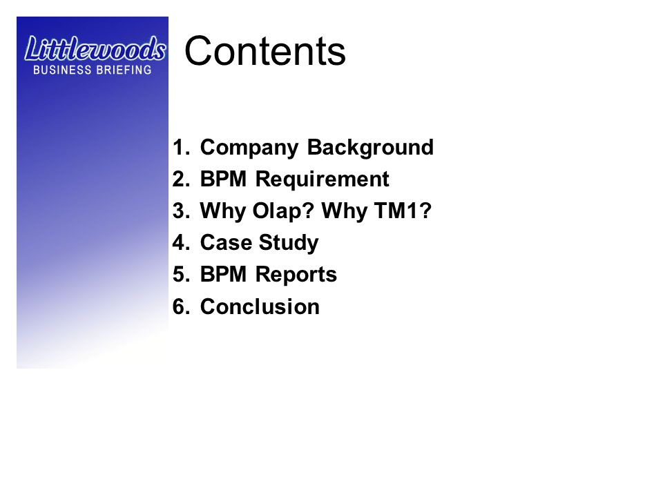 Contents 1.Company Background 2.BPM Requirement 3.Why Olap? Why TM1? 4.Case Study 5.BPM Reports 6.Conclusion