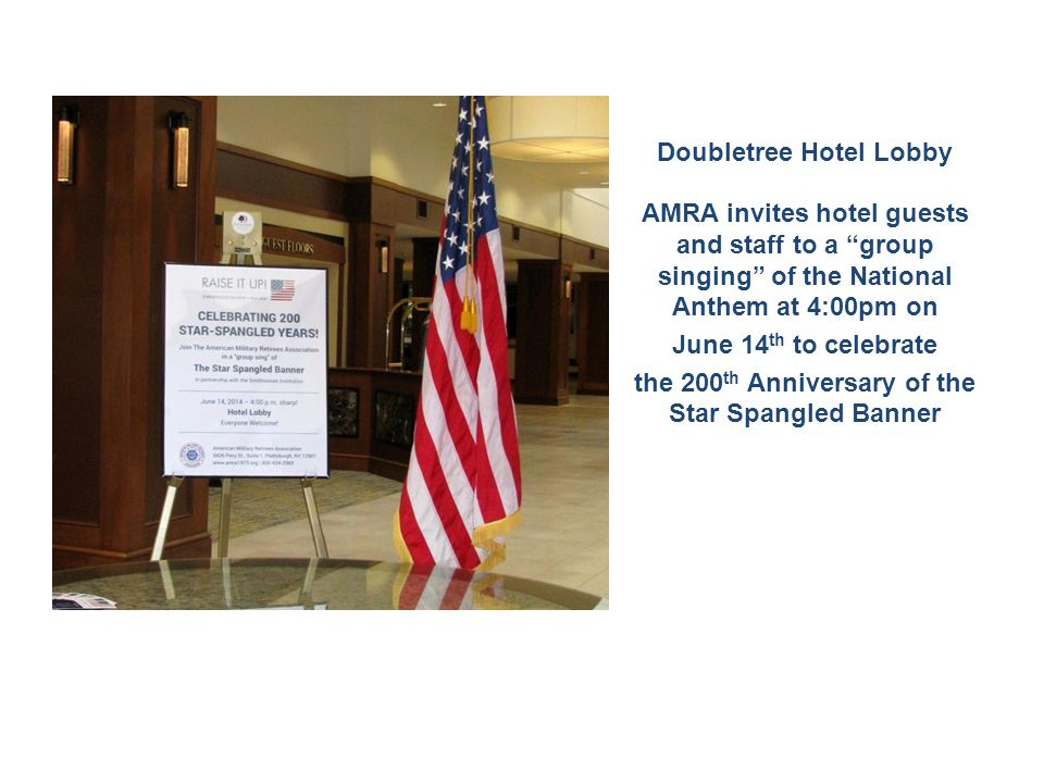 Doubletree Hotel Lobby AMRA invites hotel guests and staff to a group singing of the National Anthem at 4:00pm on June 14 th to celebrate the 200 th Anniversary of the Star Spangled Banner