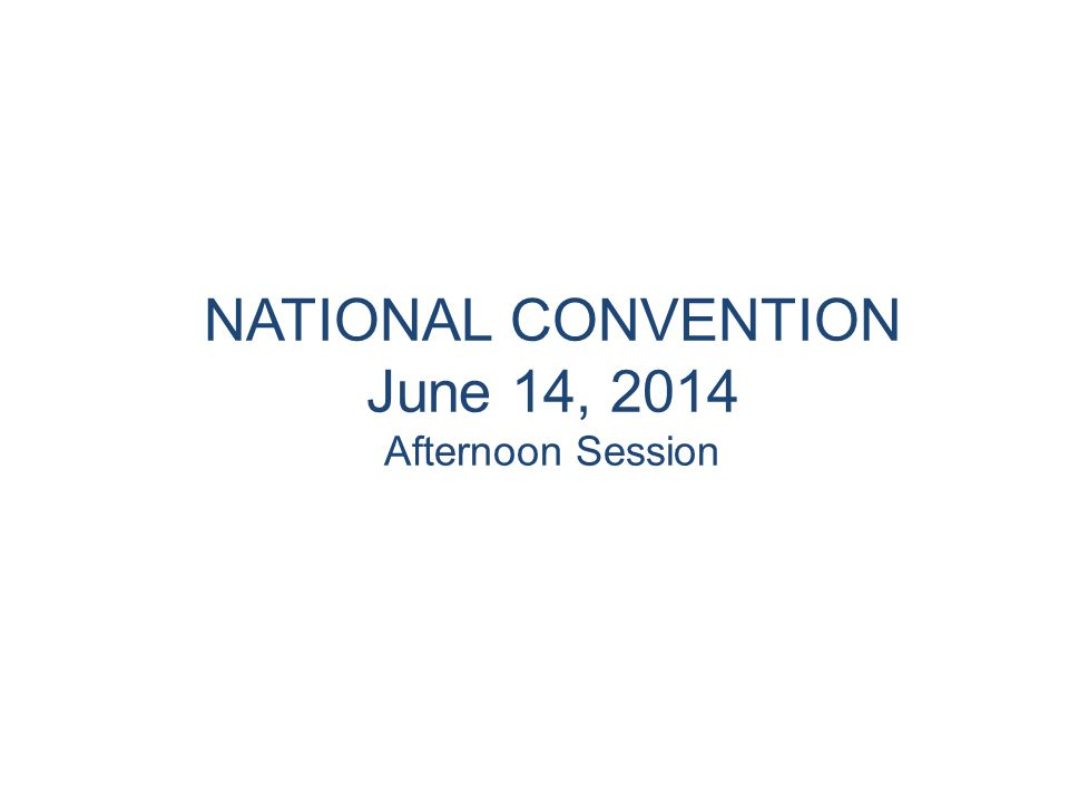 NATIONAL CONVENTION June 14, 2014 Afternoon Session