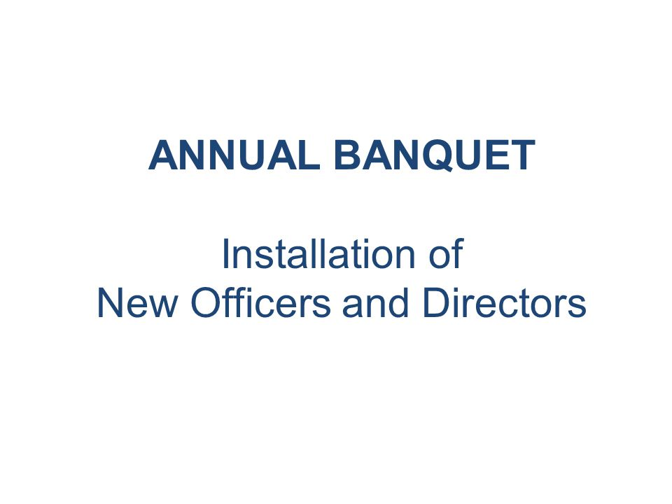 ANNUAL BANQUET Installation of New Officers and Directors