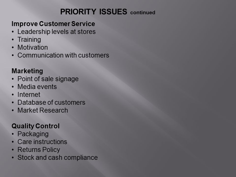 PRIORITY ISSUES continued Improve Customer Service Leadership levels at stores Training Motivation Communication with customers Marketing Point of sale signage Media events Internet Database of customers Market Research Quality Control Packaging Care instructions Returns Policy Stock and cash compliance