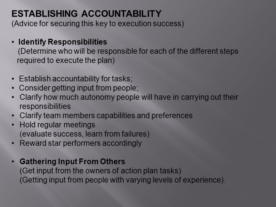 ESTABLISHING ACCOUNTABILITY (Advice for securing this key to execution success) Identify Responsibilities (Determine who will be responsible for each of the different steps required to execute the plan) Establish accountability for tasks; Consider getting input from people; Clarify how much autonomy people will have in carrying out their responsibilities Clarify team members capabilities and preferences Hold regular meetings (evaluate success, learn from failures) Reward star performers accordingly Gathering Input From Others (Get input from the owners of action plan tasks) (Getting input from people with varying levels of experience).