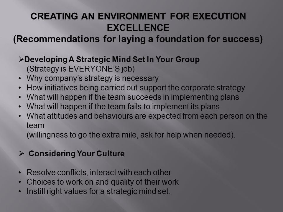 CREATING AN ENVIRONMENT FOR EXECUTION EXCELLENCE (Recommendations for laying a foundation for success)  Developing A Strategic Mind Set In Your Group (Strategy is EVERYONE'S job) Why company's strategy is necessary How initiatives being carried out support the corporate strategy What will happen if the team succeeds in implementing plans What will happen if the team fails to implement its plans What attitudes and behaviours are expected from each person on the team (willingness to go the extra mile, ask for help when needed).