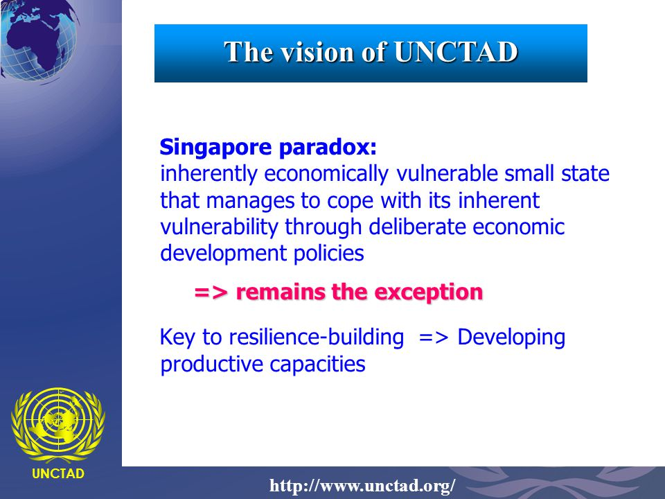 UNCTAD http://www.unctad.org/ The vision of UNCTAD Singapore paradox: inherently economically vulnerable small state that manages to cope with its inh
