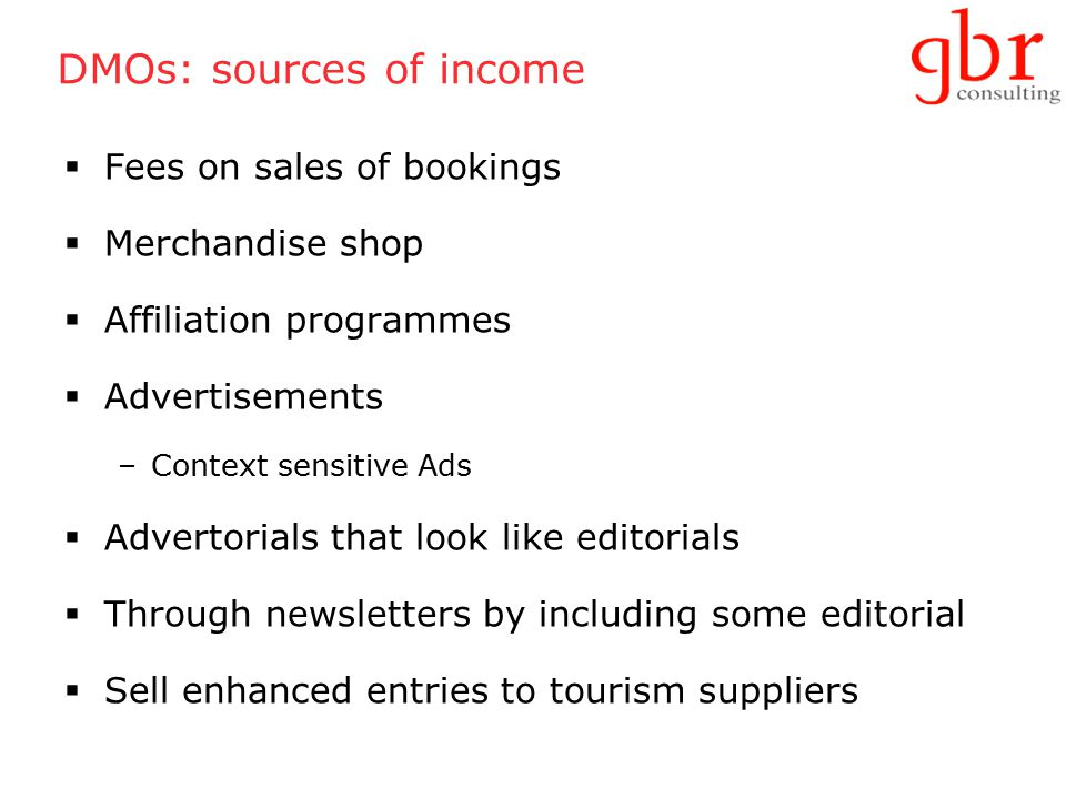 DMOs: sources of income  Fees on sales of bookings  Merchandise shop  Affiliation programmes  Advertisements –Context sensitive Ads  Advertorials that look like editorials  Through newsletters by including some editorial  Sell enhanced entries to tourism suppliers