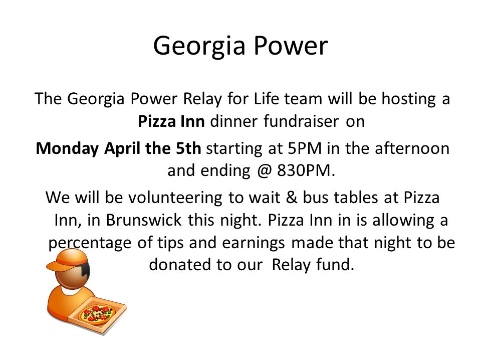 Georgia Power The Georgia Power Relay for Life team will be hosting a Pizza Inn dinner fundraiser on Monday April the 5th starting at 5PM in the afternoon and ending @ 830PM.