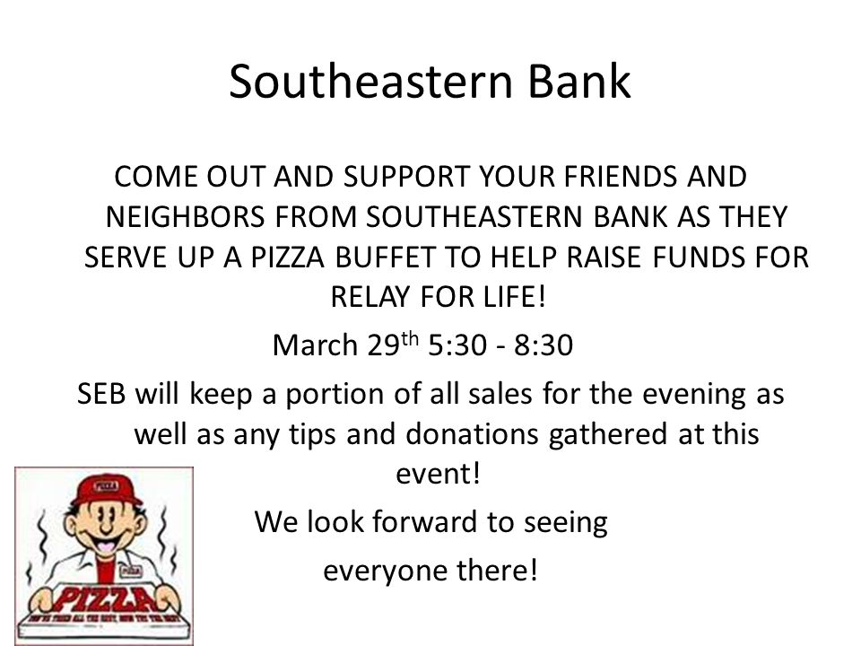 Southeastern Bank COME OUT AND SUPPORT YOUR FRIENDS AND NEIGHBORS FROM SOUTHEASTERN BANK AS THEY SERVE UP A PIZZA BUFFET TO HELP RAISE FUNDS FOR RELAY FOR LIFE.
