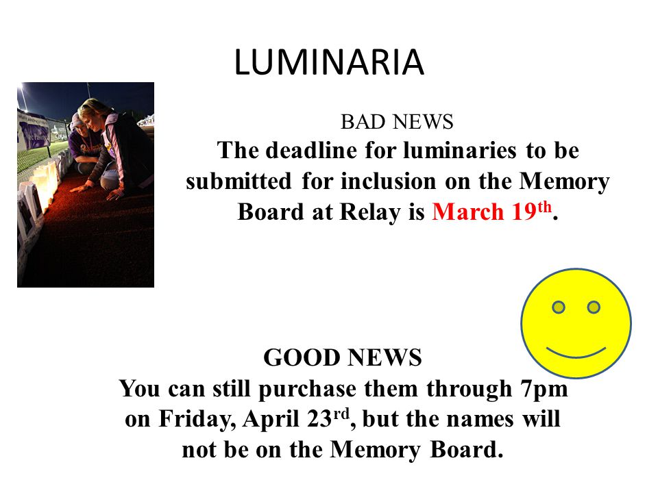LUMINARIA BAD NEWS The deadline for luminaries to be submitted for inclusion on the Memory Board at Relay is March 19 th.
