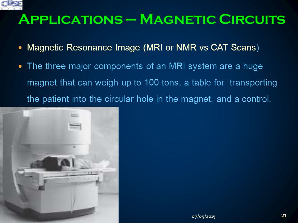Magnetic Resonance Image (MRI or NMR vs CAT Scans) The three major components of an MRI system are a huge magnet that can weigh up to 100 tons, a table for transporting the patient into the circular hole in the magnet, and a control.