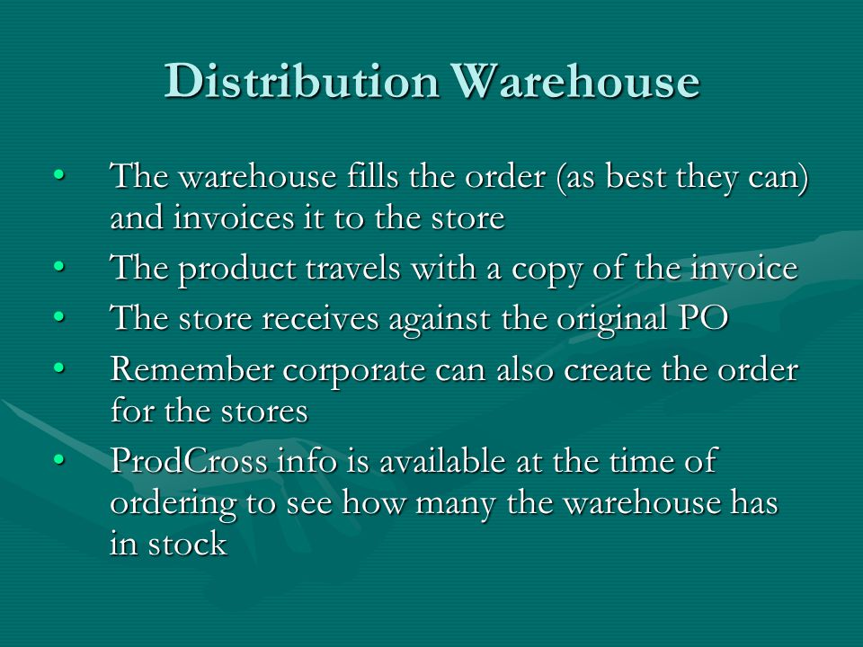 Distribution Warehouse The warehouse fills the order (as best they can) and invoices it to the storeThe warehouse fills the order (as best they can) and invoices it to the store The product travels with a copy of the invoiceThe product travels with a copy of the invoice The store receives against the original POThe store receives against the original PO Remember corporate can also create the order for the storesRemember corporate can also create the order for the stores ProdCross info is available at the time of ordering to see how many the warehouse has in stockProdCross info is available at the time of ordering to see how many the warehouse has in stock