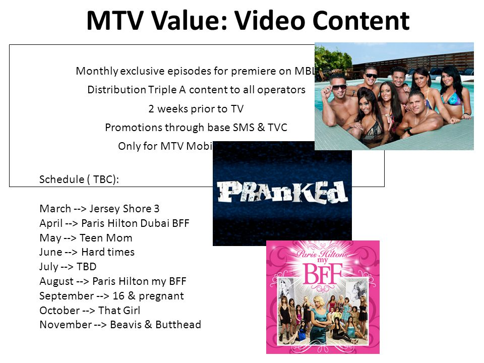 Monthly exclusive episodes for premiere on MBL Distribution Triple A content to all operators 2 weeks prior to TV Promotions through base SMS & TVC Only for MTV Mobile customers MTV Value: Video Content Schedule ( TBC): March --> Jersey Shore 3 April --> Paris Hilton Dubai BFF May --> Teen Mom June --> Hard times July --> TBD August --> Paris Hilton my BFF September --> 16 & pregnant October --> That Girl November --> Beavis & Butthead